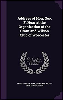 Address of Hon. Geo. F. Hoar at the Organization of the Grant and Wilson Club of Worcester