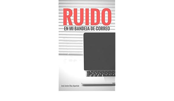 Amazon.com: RUIDO en mi bandeja de correo (Spanish Edition) eBook: José Javier Díaz Aparicio: Kindle Store
