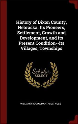 History of Dixon County, Nebraska. Its Pioneers, Settlement, Growth and Development, and its Present Condition--its Villages, Townships
