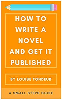 How to Write a Novel and Get It Published: A Small Steps Guide by [Tondeur, Louise]