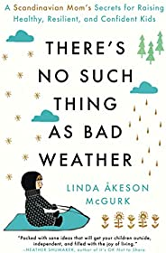 There's No Such Thing as Bad Weather: A Scandinavian Mom's Secrets for Raising Healthy, Resilient, and