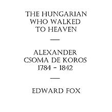 The Hungarian Who Walked to Heaven: Alexander Csoma de Koros: 1784-1842