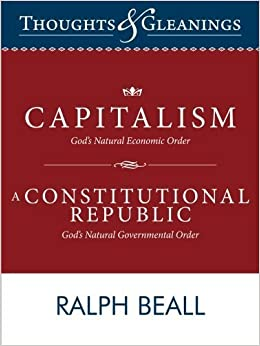 Thoughts and Gleanings: Capitalism, God???s Natural Economic Order A Constitutional Republic, God???s Natural Governmental Order by Ralph Beall (2013-02-25)