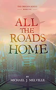 All The Roads Home (The Oregon Series Book 1) by [Melville, Michael]