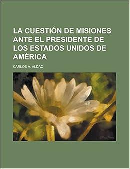 La cuestión de Misiones ante el presidente de los Estados Unidos de América (Spanish Edition): Carlos A. Aldao: 9781231298787: Amazon.com: Books