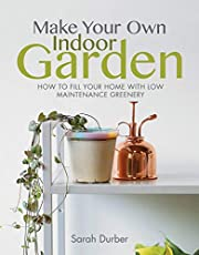 Make Your Own Indoor Garden: How to Fill Your Home with Low Maintenance Greenery