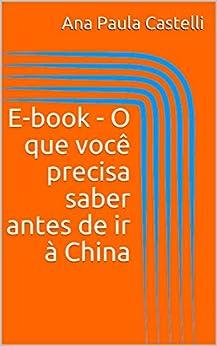 E-book - O que você precisa saber antes de ir à China por [Castelli, Ana Paula, Ramos, Rogerio]