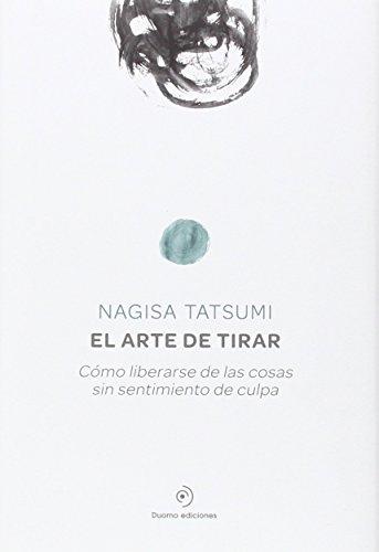 Book cover from El arte de tirar : cómo liberarse de las cosas sin sentimiento de culpa by Nagisa Tatsumi