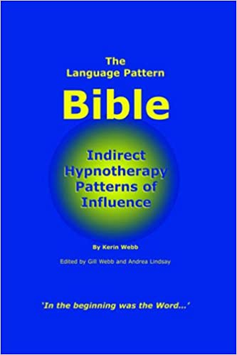 The Language Pattern Bible: Indirect Hypnotherapy Patterns of Influence Kerin P Webb, Gill M Webb, and Andrea JM Lindsay