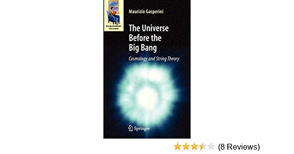 The Universe Before The Big Bang Cosmology And String Theory Astronomers Universe Gasperini Maurizio 9783540744191 Amazon Com Books