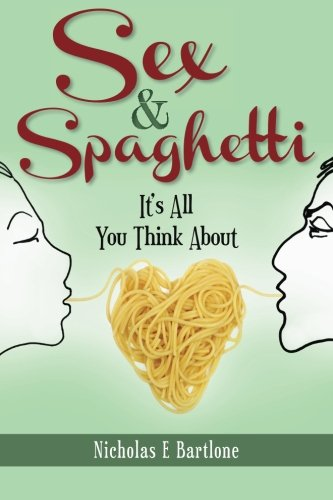 Sex & Spaghetti: It's All You Think About by Nicholas E Bartlone