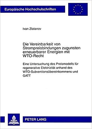 Book Die Vereinbarkeit Von Strompreisbindungen Zugunsten Erneuerbarer Energien Mit Wto-Recht: Eine Untersuchung Des Preismodells Fuer Regenerative ... / European University Studie)