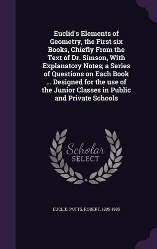 Euclid's Elements of Geometry, the First Six Books, Chiefly from the Text of Dr. Simson, with Explanatory Notes; A Series of Questions on Each Book ... Junior Classes in Public and Private Schools pdf