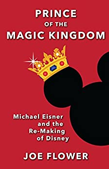 Prince of the Magic Kingdom: Michael Eisner and the Re-Making of Disney by [Flower, Joe]