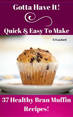 (Gotta Have It Quick & Easy To Make 37 Healthy Bran Muffin Recipes)