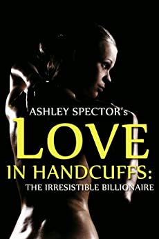 Love In Handcuffs: The Irresistible Billionaire (Part Two) (BDSM And Domination Erotic Romance Novelette) by [Spector, Ashley]