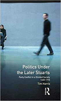 Politics under the Later Stuarts: Party Conflict in a Divided Society 1660-1715 (Studies In Modern History)