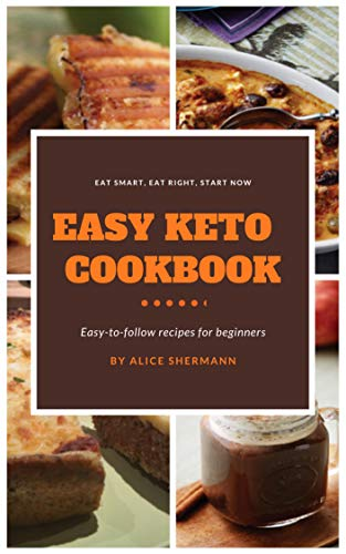 Easy Keto Cookbook: Easy-to-follow Ketogenic Diet Recipes for Beginners, Simply Keto Recipe with Cooking Tips and Nutrient Fact, Keto Bible Guidebook (Easy-to-follow recipes 1) by Alice Shermann