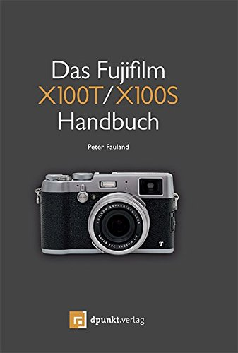 Das Fujifilm X100T / X100S Handbuch: Kreativ fotografieren mit Fujis Messsucherkamera