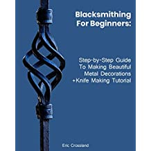 Blacksmithing For Beginners: Step-by-Step Guide To Making Beautiful Metal Decorations+Knife Making Tutorial: (How To Blacksmithing, Metal Work)