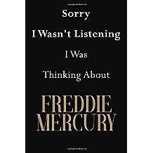 Sorry I Wasn't Listening I Was Thinking About Freddie Mercury: Freddie Mercury Journal Diary Notebook