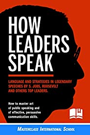 How Leaders Speak: Language and Strategies in Legendary Speeches by S.Jobs, Roosevelt and Others Top Leaders.