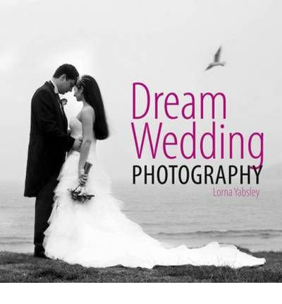 Dream Wedding Photography Photographing the Perfect Wedding by Yabsley, Lorna ( Author ) ON May-29-2010, Hardback