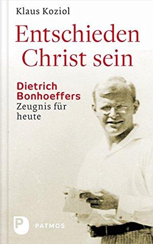 Entschieden Christ sein - Dietrich Bonhoeffers Zeugnis für heute