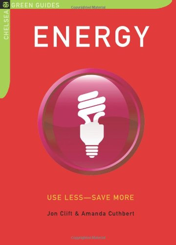 Energy: Use Less-Save More: 100 Energy-Saving Tips for the Home (The Chelsea Green Guides)