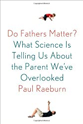 Do Fathers Matter?: What Science Is Telling Us About the Parent We've Overlooked