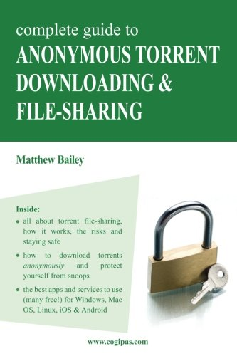 Complete Guide to Anonymous Torrent Downloading and File-sharing: A practical, step-by-step guide on how to protect your Internet privacy and  anonymity both online and offline while torrenting