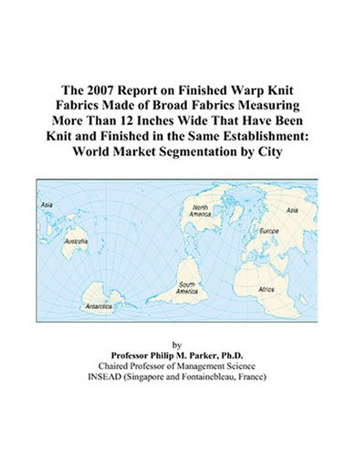 - The 2007 Report on Finished Warp Knit Fabrics Made of Broad Fabrics Measuring More Than 12 Inches Wide That Have Been Knit and Finished in the Same Establishment: World Market Segmentation by City