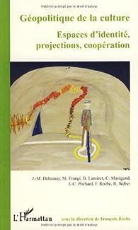 Géopolitique de la culture : Espaces d'identité, projections, coopération par François Roche