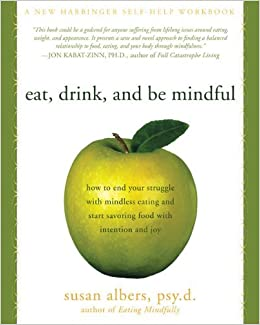 Eat, Drink, and Be Mindful: How to End Your Struggle with Mindless Eating and Start Savoring Food with Intention and Joy by Susan Albers (2009)