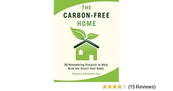 The Carbon Free Home 36 Remodeling Projects To Help Kick Fossil Fuel Habit Stephen Rebekah Hren 9781933392622 Amazon Books