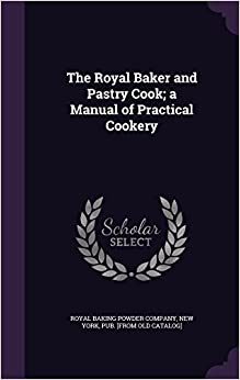 The Royal Baker and Pastry Cook: a Manual of Practical Cookery