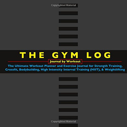THE GYM LOG - Journal by Workout: The Ultimate Workout Planner and Exercise Journal for Strength Training, Crossfit, Bodybuilding, High Intensity Interval Training (HIIT), & Weightlifting
