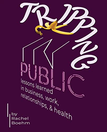 Tripping in Public: Lessons Learned in Business, Work, Relationships, & Health by Rachel Boehm