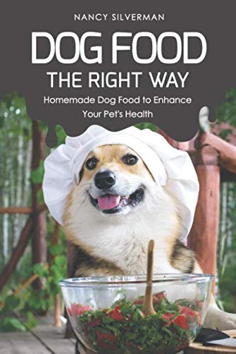 Dog Food the Right Way: Homemade Dog Food to Enhance Your Pet's Health by Nancy Silverman