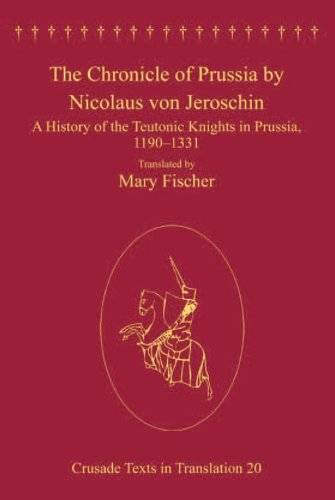 The Chronicle of Prussia by Nicolaus von Jeroschin: A History of the Teutonic Knights in Prussia, 1190-1331 (Crusade Texts in Translation) Pdf