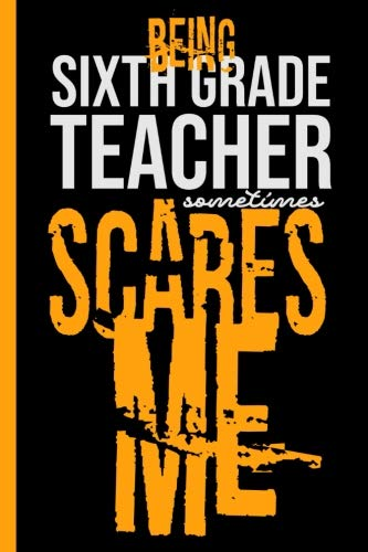 Being Sixth Grade Teacher Scares Me:: Journal Notebook To For Teachers - Take Your Classroom Notes Or Gift It To Your Favorite Teacher, College Ruled Paper (120 Pages, 6x9