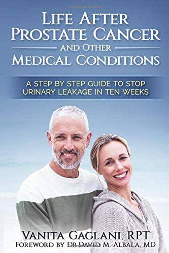 Life After Prostate Cancer and Other Medical Conditions: A Step-By-Step Guide to Stop Urinary Leakage in Ten Weeks