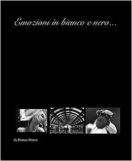 Emozioni In Bianco E Nero Di Marco Petroi 9781457997570 Amazon