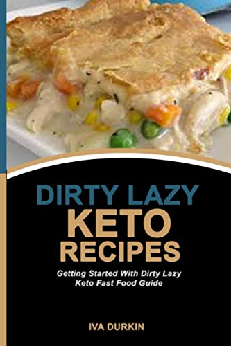 DIRTY LAZY KETO RECIPES: Getting Started With Dirty Lazy Keto Fast Food Guide