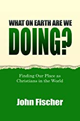 What On Earth Are We Doing? Finding Our Place as Christians in the World