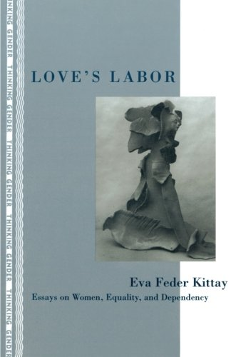 Love's Labor: Essays on Women, Equality and Dependency (Thinking Gender)