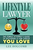 Lifestyle Lawyer: The Female Attorney s Guide to Designing a Law Career You Love