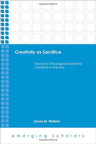 Download Creativity As Sacrifice: Toward a Theological Model for Creativity in the Arts (Emerging Scholars) ebook