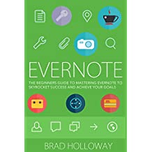 Evernote: The Beginners Guide to Mastering Evernote To Skyrocket Success and Achieve your Goals (Learn to Master Evernote with This Helpful Guide)