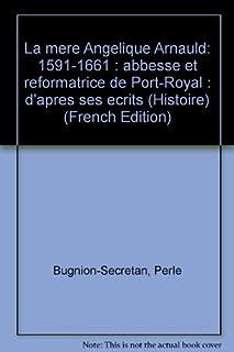 La mère Angélique Arnauld : 1591-1661 : d'après ses écrits : abbesse et réformatrice de Port-Royal, Bugnion-Secretan, Perle